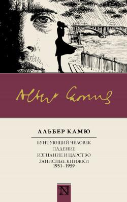 Бунтующий человек. Падение. Изгнание и царство. Записные книжки (1951—1959)
