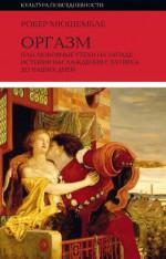 Оргазм, или Любовные утехи на Западе. История наслаждения с XVI века до наших дней