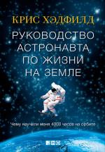 Руководство астронавта по жизни на Земле. Чему научили меня 4000 часов на орбите