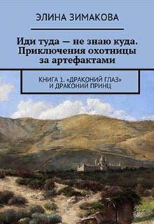 Иди туда – не знаю куда. Приключения охотницы за артефактами. Книга 1. «Драконий глаз» и драконий принц